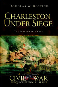 Charleston Under Siege: (The Impregnable City) by Douglas W. Bostick, 9781596297579