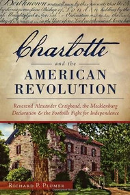 Charlotte and the American Revolution: (Reverend Alexander Craighead, the Mecklenburg Declaration and the Foothills Fight for Independence) by Richard Plumer, 9781626195424