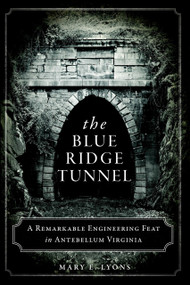 The Blue Ridge Tunnel: (A Remarkable Engineering Feat in Antebellum Virginia) by Mary E. Lyons, 9781626194212
