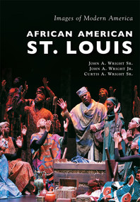 African American St. Louis by John A. Wright Sr., John A. Wright Jr., Curtis A. Wright Sr., 9781467115094