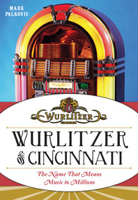 Wurlitzer of Cincinnati: (The Name That Means Music To Millions) by Mark Palkovic, 9781626194465