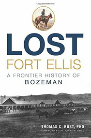 Lost Fort Ellis: (A Frontier History of Bozeman) by Dr. Thomas C. Rust, Dr. Harry W. Fritz, 9781626199798