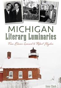 Michigan Literary Luminaries: (From Elmore Leonard to Robert Hayden) by Anna Clark, 9781626199378