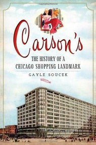 Carson's: (The History of a Chicago Shopping Landmark) by Gayle Soucek, Ward Miller, 9781609497347