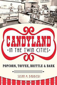 Candyland in the Twin Cities: (Popcorn, Toffee, Brittle & Bark) by Susan M. Barbieri, 9781626193635