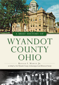 A Brief History of Wyandot County, Ohio by Ronald I. Marvin Jr., Wyandot County Archaeological and Historical Society, 9781467117685