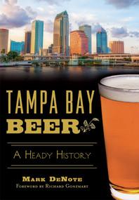 Tampa Bay Beer: (A Heady History) by Mark DeNote, Richard Gonzmart, 9781626198739