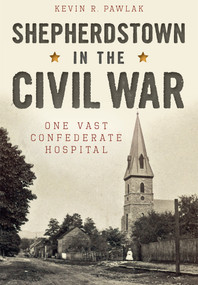 Shepherdstown in the Civil War: (One Vast Confederate Hospital) by Kevin R. Pawlak, 9781626199255