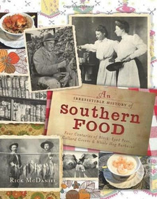 Irresistible History of Southern Food (Four Centuries of Black-Eyed Peas, Collard Greens & Whole Hog Barbecue) by Rick McDaniel, 9781609491932