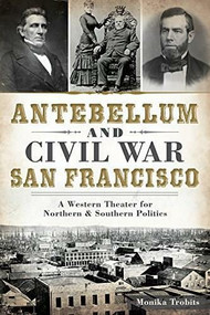 Antebellum and Civil War San Francisco (A Western Theater for Northern & Southern Politics) by Monika Trobits, 9781626194274