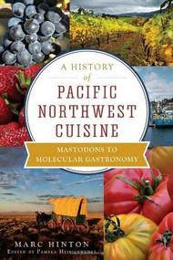 A History of Pacific Northwest Cuisine (Mastodons to Molecular Gastronomy) by Marc Hinton, Pamela Heiligenthal, 9781609496166