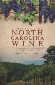 A History of North Carolina Wine (From Scuppernong to Syrah) by Alexia Jones Helsley, 9781596299528