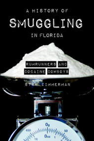 A History of Smuggling in Florida (Rumrunners and Cocaine Cowboys) by Stan Zimmerman, 9781596291997