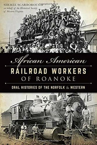 African American Railroad Workers of Roanoke (Oral Histories of the Norfolk & Western) by Sheree Scarborough, Historical Society of Western Virginia, George Kegley, 9781626195042
