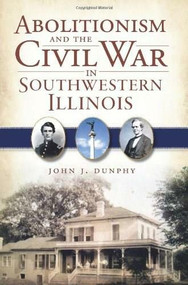 Abolitionism and the Civil War in Southwestern Illinois by John J. Dunphy, 9781609493288