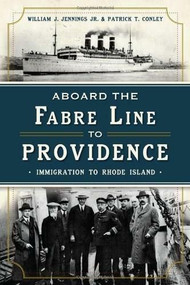 Aboard the Fabre Line to Providence: (Immigration to Rhode Island) by Patrick T. Conley, William Jr. Jennings, 9781626192294