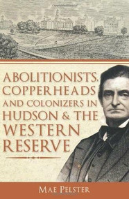 Abolitionists, Copperheads and Colonizers in Hudson & the Western Reserve by Mae Pelster, 9781609492533