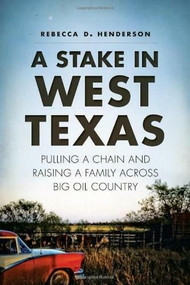 A Stake in West Texas (Pulling a Chain and Raising a Family Across Big Oil Country) by Rebecca D. Henderson, 9781626193802
