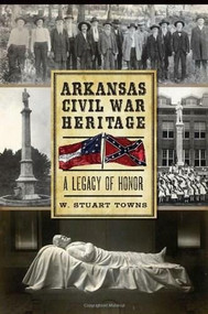 Arkansas Civil War Heritage: (A Legacy of Honor) by Dr. W. Stuart Towns, 9781626191921