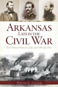 Arkansas Late in the Civil War: (The 8th Missouri Volunteer Cavalrypril 1864-July 1865) by David E. Casto, 9781626191075