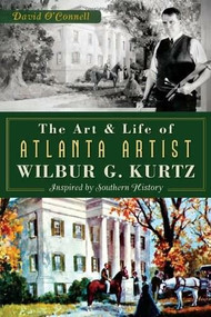 The Art and Life of Atlanta Artist Wilbur G. Kurtz: (Inspired by Southern History) by David O'Connell, 9781626193024