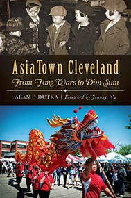AsiaTown Cleveland: (From Tong Wars to Dim Sum) by Alan F. Dutka, 9781626195523
