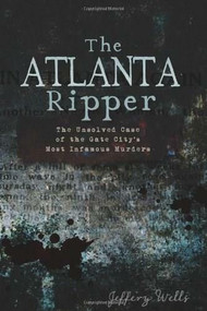 The Atlanta Ripper: (The Unsolved Case of the Gate City's Most Infamous Murders) by Jeffery Wells, 9781609493813