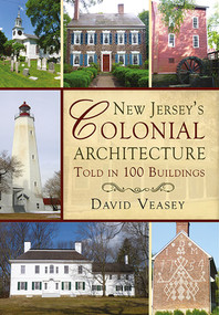 New Jersey's Colonial Architecture Told in 100 Buildings by David Veasey, 9781625450470
