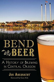 Bend Beer: (A History of Brewing in Central Oregon) by Jon Abernathy, Gary Fish, 9781626194670
