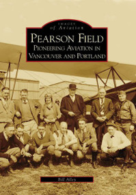 Pearson Field: (Pioneering Aviation in Vancouver and Portland) by Bill Alley, 9780738531298