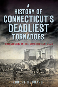 A History of Connecticut's Deadliest Tornadoes (Catastrophe in the Constitution State) by Robert Hubbard, 9781626197893