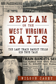 Bedlam on the West Virginia Rails: (The Last Train Bandit Tells His True Tale) by Wilson Casey, 9781626198937