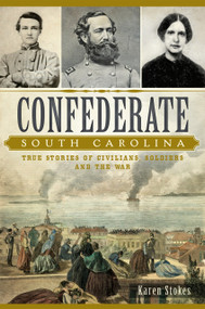 Confederate South Carolina: (True Stories of Civilians, Soldiers and the War) by Karen Stokes, 9781626198203