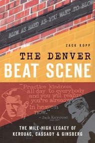 The Denver Beat Scene (The Mile-High Legacy of Kerouac, Cassady & Ginsberg) by Zack Kopp, 9781626197794