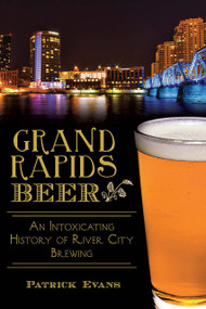 Grand Rapids Beer: (An Intoxicating History of River City Brewing) by Patrick Evans, 9781626195585