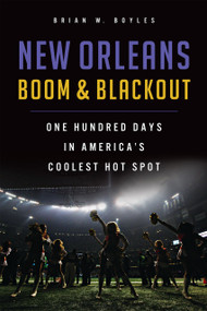 New Orleans Boom & Blackout: (One Hundred Days in America's Coolest Hot Spot) by Brian W. Boyles, 9781626198609