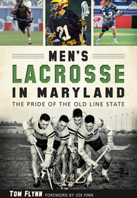 Men's Lacrosse in Maryland: (The Pride of the Old Line State) by Tom Flynn, 9781626198234