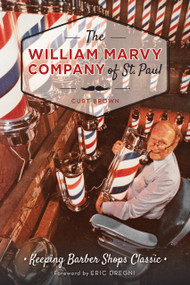William Marvy Company of St. Paul, The: (Keeping Barbershops Classic) by Curt Brown, Eric Dregni, 9781626195691