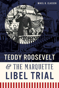 Teddy Roosevelt & the Marquette Libel Trial by Mikel B. Classen, 9781626195578