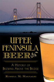 Upper Peninsula Beer: (A History of Brewing Above the Bridge) by Russell M. Magnaghi, 9781626195684