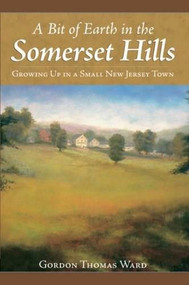 A Bit of Earth in the Somerset Hills (Growing Up in a Small New Jersey Town) by Gordon Thomas Ward, 9781596293823
