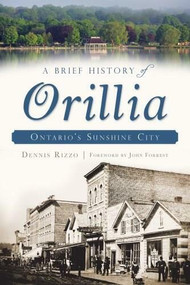 A Brief History of Orillia (Ontario's Sunshine City) by Dennis Rizzo, John Forrest, 9781626191044