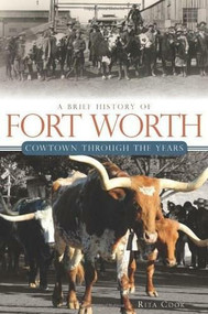 A Brief History of Fort Worth: (Cowtown Through the Years) by Rita Cook, 9781609491758