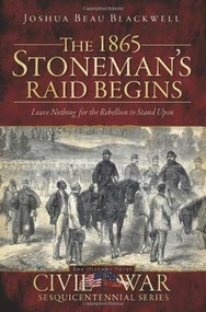 The 1865 Stoneman's Raid Begins (Leave Nothing for the Rebellion to Stand Upon) by Joshua Beau Blackwell, 9781596298491