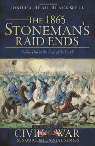 The 1865 Stoneman's Raid Ends (Follow Him to the Ends of the Earth) by Joshua Beau Blackwell, 9781609493158