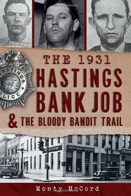 The 1931 Hastings Bank Job & the Bloody Bandit Trail by Monty McCord, 9781609497965