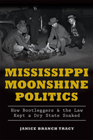 Mississippi Moonshine Politics: (How Bootleggers & the Law Kept a Dry State Soaked) by Janice Branch Tracy, 9781626197602