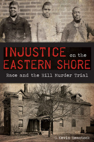 Injustice on the Eastern Shore: (Race and the Hill Murder Trial) by G. Kevin Hemstock, 9781626199422