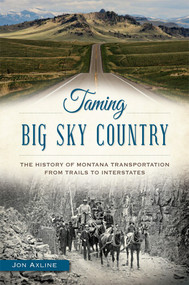 Taming Big Sky Country: (The History of Montana Transportation from Trails to Interstates) by Jon Axline, 9781626198524