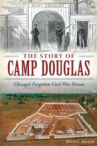 The Story of Camp Douglas: (Chicago's Forgotten Civil War Prison) by David Keller, 9781626199118